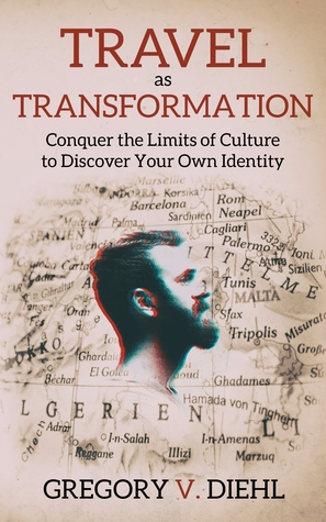 Travel as Transformation: Conquer the Limits of Culture to Discover Your Own Identity by Gregory V. Diehl Review