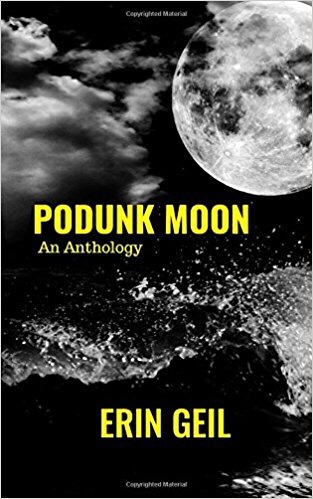Podunk Moon: An Anthology by Erin Geil