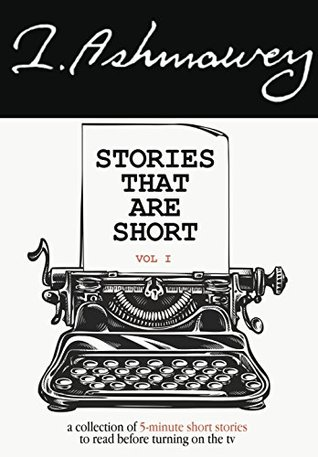 Stories That Are Short Vol 1: A Collection of 5-Minute Short Stories To Read Before Turning On The TV by I.Ashmawey