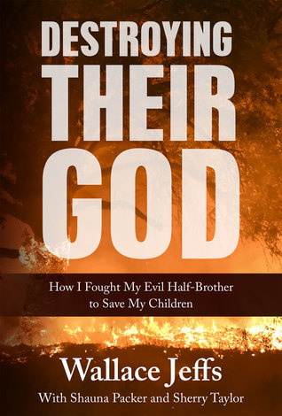 Destroying Their God: How I Fought My Evil Half-Brother To Save My Children by Wallace Jeffs, Shauna Packer and Sherry Taylor Review