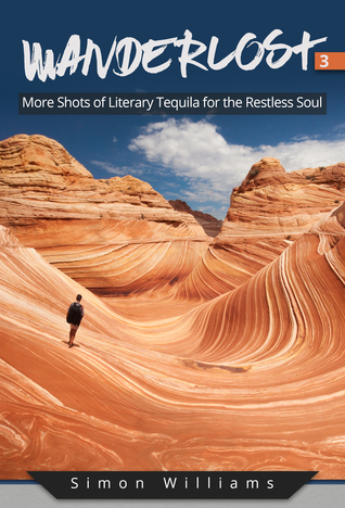 Wanderlost 3: More Shots of Literary Tequila for the Restless Soul by Simon Williams Review