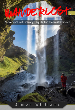Wanderlost 5: More Shots of Literary Tequila for the Restless Soul by Simon Williams Review
