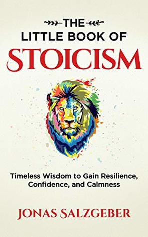 The Little Book of Stoicism: Timeless Wisdom to Gain Resilience, Confidence and Calmness by Jonas and Nils Salzgeber Review