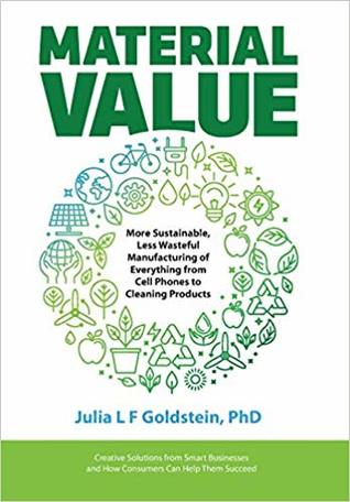 Material Value: More Sustainable, Less Wasteful Manufacturing of Everything from Cell Phones to Cleaning Products by Julia L.F. Goldstein Review